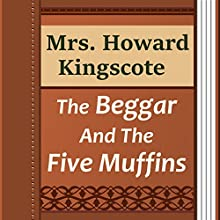Mrs. Howard Kingscote: The Beggar and the Five Muffins (       UNABRIDGED) by Howard Kingscote Narrated by Anastasia Bartolo
