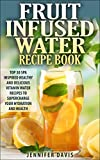 Fruit Infused Water Recipe Book: Top 30 Spa Inspired Healthy, Quick and Easy Vitamin Water Recipes to Supercharge your Hydration and Health.