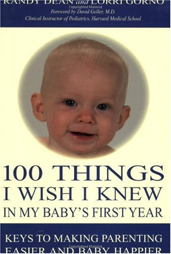 100 Things I Wish I Knew in My Baby's First Year: Keys to Making Parenting Easier and Baby Happier (100 Ideas For The Early Years)