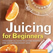 Juicing for Beginners: The Essential Guide to Juicing Recipes and Juicing for Weight Loss   [Rockridge Press]