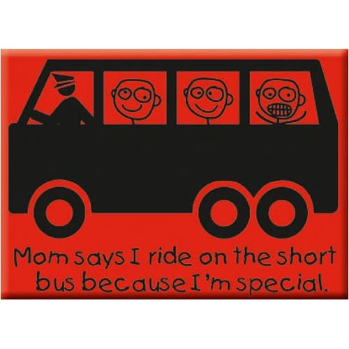 Says I Ride on the Short Bus Because I'm Special Funny Fridge MAGNET
