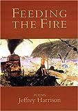 By Jeffrey Harrison Feeding the Fire: Poems