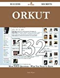 Orkut 132 Success Secrets: 132 Most Asked Questions On Orkut - What You Need To Know