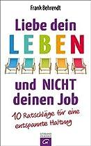 Liebe Dein Leben Und Nicht Deinen Job.: 10 Ratschläge Für Eine Entspannte Haltung (german Edition)
