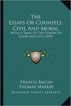 the essays or counsels civil and moral The essays or counsels, civil and moral, of sir francis bacon with a table of the colours of good and evil whereunto is added, the wisdom of: francis bacon.