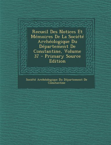 Recueil Des Notices Et Memoires de La Societe Archeologique Du Departement de Constantine, Volume 37