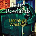 Unnatural Wastage (       UNABRIDGED) by Betty Rowlands Narrated by Julia Franklin