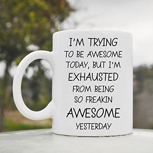 I'M Trying To Be Awesome Today, But I'M Exhausted From Being So Freakin Awesome Yesterday Funny 11Oz Ceramic Coffee Mug Cup