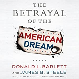 The Betrayal of the American Dream | [Donald L. Barlett, James B. Steele]
