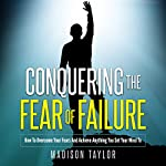 Conquering the Fear of Failure: How to Overcome Your Fears and Achieve Anything You Set Your Mind To | Madison Taylor