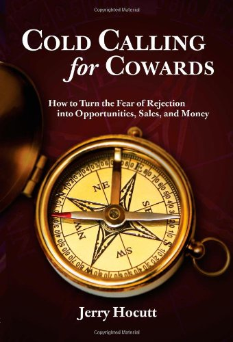Cold Calling for Cowards - How to Turn the Fear of Rejection Into Opportunities, Sales, and Money