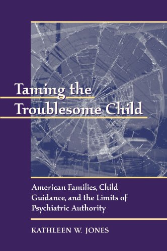 Taming the Troublesome Child: American Families, Child Guidance, and the Limits of Psychiatric Authority