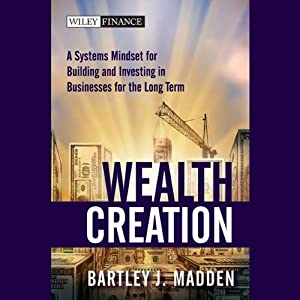 Wealth Creation: A Systems Mindset for Building and Investing in Businesses for the Long Term | [Bartley J. Madden]