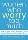 Women Who Worry Too Much: How to Stop Worry and Anxiety from Ruining Relationships, Work, and Fun