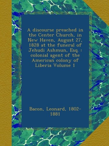 A discourse preached in the Center Church, in New Haven, August 27, 1828 at the funeral of Jehudi Ashmun, Esq. : colonial agent of the American colony of Liberia Volume 1