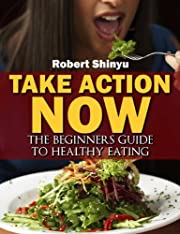 Take Action Now: A Beginners Guide To Healthy Eating