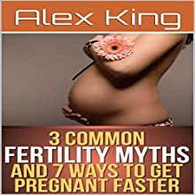 3 Common Fertility Myths and 7 Ways to Get You Pregnant Faster | Livre audio Auteur(s) : Alex King Narrateur(s) : Harry Roger Williams, III