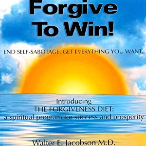 Forgive to Win!: End Self-Sabotage. Get Everything You Want | [Walter E. Jacobson MD]