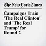 Campaigns Train 'The Real Clinton' and 'The Real Trump' for Round 2 | Amy Chozick,Patrick Healy