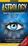 ASTROLOGY: Zodiac Signs & Horoscope 2015 - The Complete Book to Astrology And The 12 Zodiac Signs - 2nd Edition - Using Astrology for Success, Romance, ... Cancer, Leo, Virgo, Libra, Scorpio, Pisces)