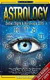 ASTROLOGY: Zodiac Signs & Horoscope 2015 - The Complete Book to Astrology And The 12 Zodiac Signs - 2nd Edition - Using Astrology for Success, Romance, ... Leo, Virgo, Libra, Scorpio, Pisces, Auras)