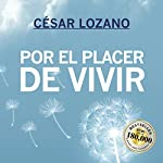 Por el placer de vivir [For the Pleasure of Living]: Mensajes positivos y consejos prácticos que te ayudarán a encontrar la verdadera felicidad [Positive Messages and Practical Advice That Will Help You Find True Happiness] | César Lozano