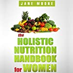 The Holistic Nutrition Handbook for Women: A Practical Guidebook to Holistic Nutrition, Health, and Healing | Jane Moore