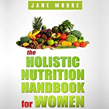 The Holistic Nutrition Handbook for Women: A Practical Guidebook to Holistic Nutrition, Health, and Healing (       UNABRIDGED) by Jane Moore Narrated by Maren McGuire