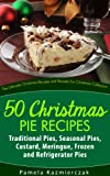 50 Christmas Pie Recipes - Traditional Pies, Seasonal Pies, Custard, Meringue, Frozen and Refrigerator Pies (The Ultimate Christmas Recipes and Recipes For Christmas Collection)