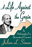 Julian L. Simon A Life Against the Grain: The Autobiography of an Unconventional Economist