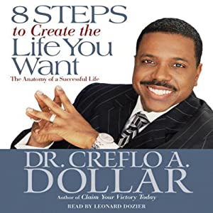 8 Steps to Create the Life You Want: The Anatomy of a Successful Life | [Creflo A. Dollar]