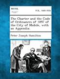 img - for The Charter and the Code of Ordinances of 1897 of the City of Mobile, with an Appendix. book / textbook / text book