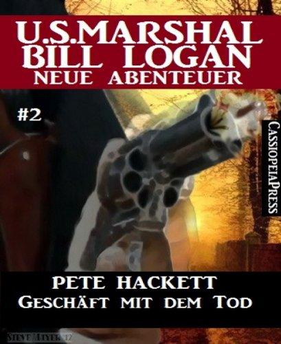 Pete Hackett - Geschäft mit dem Tod - Folge 2 (U.S. Marshal Bill Logan - Neue Abenteuer)