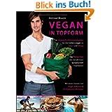 Vegan in Topform - Der vegane Ernährungsratgeber für Höchstleistungen in Sport und Alltag - Die Thrive-Diät des...