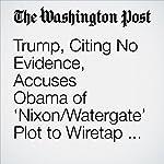 Trump, Citing No Evidence, Accuses Obama of 'Nixon/Watergate' Plot to Wiretap Trump Tower | Philip Rucker,Ellen Nakashima,Robert Costa