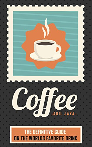 Coffee: The Definitive Guide On the Worlds Favorite Drink (The Coffee Guide – Beverages – Drinks – Teas)
