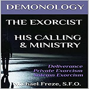 Demonology, The Exorcist, His Calling, & Ministry: Deliverance Private Exorcism Solemn Exorcism Audiobook