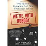 We're with Nobody: Two Insiders Reveal the Dark Side of American Politics ~ Alan Huffman
