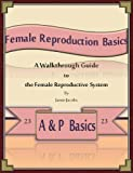 img - for Female Reproduction Basics: A Walkthrough Guide to the Female Reproductive System (A&P Basics Book 23) book / textbook / text book