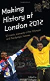 Making History at London 2012 : 25 Iconic moments at the Olympic and Paralympic Games : An Official London 2012 Games Publication