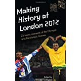Making History at London 2012 : 25 Iconic moments at the Olympic and Paralympic Games : An Official London 2012 Games Publicationby Brendan Gallagher