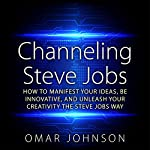 Channeling Steve Jobs: How to Manifest Your Ideas, Be Innovative, and Unleash Your Creativity the Steve Jobs Way | Omar Johnson