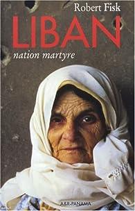 Liban, nation martyre par Robert Fisk