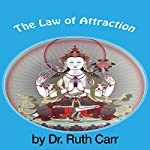The Law of Attraction: Learn How to Use the Law of Attraction and Discover the Secret to Getting What You Really Want | Dr. Ruth Carr
