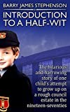 Introduction to a Half-Wit: The hilarious and harrowing story of one childs attempt to grow up on a rough council-estate in the nineteen-seventies.