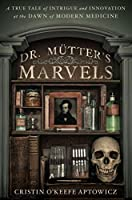 Dr. Mutter's Marvels: A True Tale of Intrigue and Innovation at the Dawn of Modern Medicine