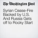 Syrian Cease-Fire Backed by U.S. And Russia Gets off to Rocky Start | Liz Sly,Karen DeYoung