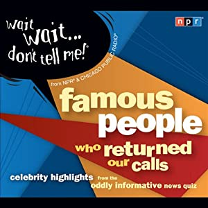 Wait Wait . . . Don't Tell Me! Famous People Who Returned Our Calls: Celebrity Highlights from the Oddly Informative News Quiz | [NPR]