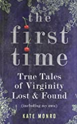 The First Time: True Tales of Virginity Lost and Found (Including My Own)