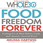 Food Freedom Forever: Letting Go of Bad Habits, Guilt, and Anxiety Around Food | Melissa Hartwig
